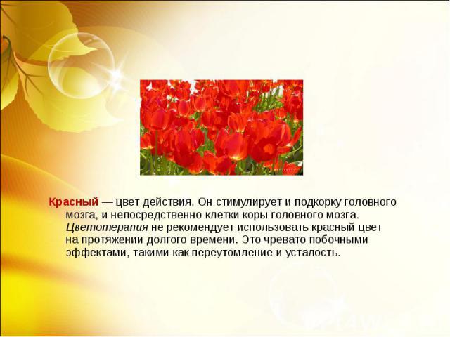 Красный— цвет действия. Онстимулирует иподкорку головного мозга, инепосредственно клетки коры головного мозга. Цветотерапия нерекомендует использовать красный цвет напротяжении долгого времени. Это чревато побочны…