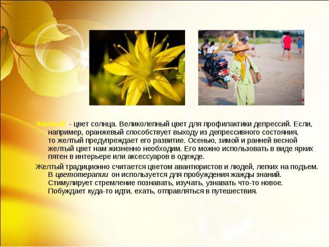Желтый - цвет солнца. Великолепный цвет для профилактики депрессий. Если, например, оранжевый способствует выходу издепрессивного состояния, тожелтый предупреждает его развитие. Осенью, зимой иранней весной желтый цвет нам жи…