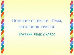 Понятие о тексте. Тема, заголовок текста. Русский язык 2 класс Презентацию подго
