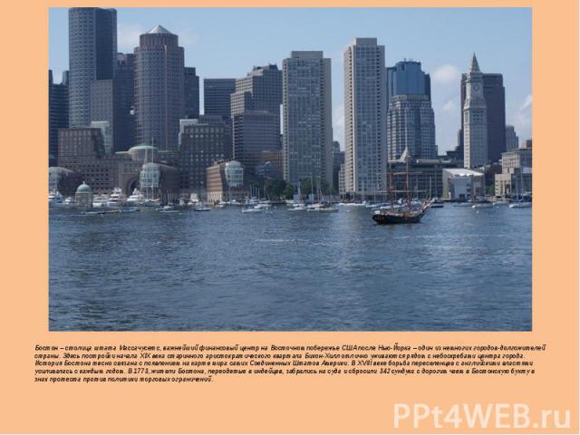 Бостон – столица штата Массачусетс, важнейший финансовый центр на Восточном побережье США после Нью-Йорка – один из немногих городов-долгожителей страны. Здесь постройки начала XIX века старинного аристократического квартала Бикон-Хилл отлично ужива…