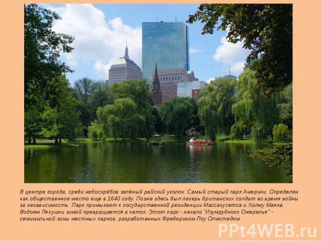 В центре города, среди небоскрёбов зелёный райский уголок. Самый старый парк Америки. Определен как общественное место еще в 1640 году. Позже здесь был лагерь британских солдат во время войны за независимость. Парк примыкает к государственной резиде…