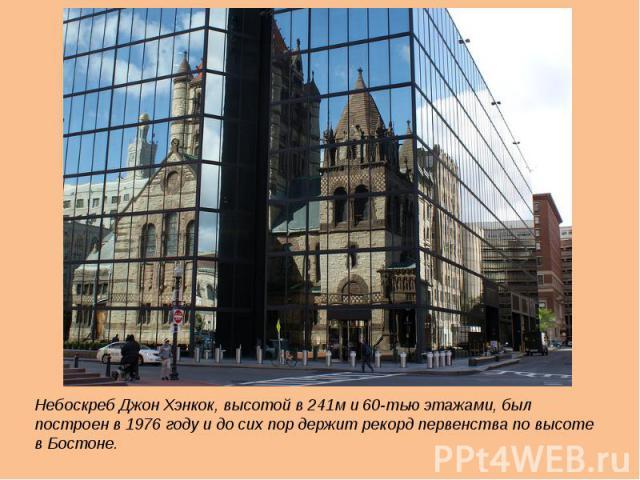 Небоскреб Джон Хэнкок, высотой в 241м и 60-тью этажами, был построен в 1976 году и до сих пор держит рекорд первенства по высоте в Бостоне.Небоскреб Джон Хэнкок, высотой в 241м и 60-тью этажами, был построен в 1976 году и до сих пор держит рекорд пе…