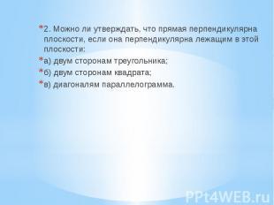 2. Можно ли утверждать, что прямая перпендикулярна плоскости, если она перпендик