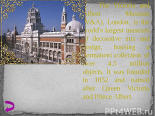 The Victoria and Albert Museum (V&A), London, is the world's largest museum