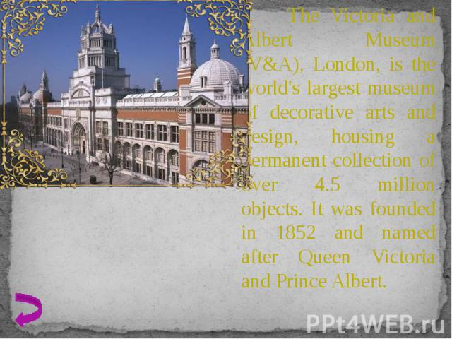 The Victoria and Albert Museum (V&A), London, is the world's largest museum of decorative arts and design, housing a permanent collection of over 4.5 million objects. It was founded in 1852 and named after Queen Victoria and Prince Albert. The V…