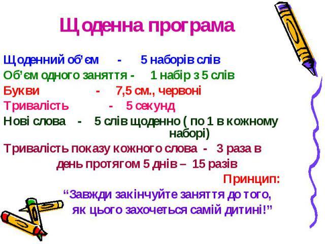 Щоденний об'єм - 5 наборів слів Об'єм одного заняття - 1 набір з 5 слів Букви - 7,5 см., червоні Тривалість - 5 секунд Нові слова - 5 слів щоденно ( по 1 в кожному наборі) Тривалість показу кожного слова - 3 раза в день протягом 5 днів – 15 разів Пр…