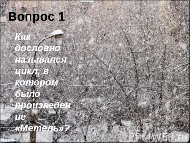 Вопрос 1 Как дословно назывался цикл, в котором было произведение «Метель»?
