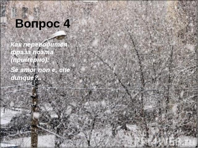 Вопрос 4 Как переводится фраза поэта (примерно): Se amor non e, che dunque?..