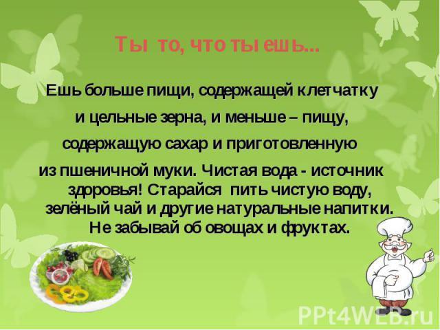 Ешь больше пищи, содержащей клетчатку Ешь больше пищи, содержащей клетчатку и цельные зерна, и меньше – пищу, содержащую сахар и приготовленную из пшеничной муки. Чистая вода - источник здоровья! Старайся пить чистую воду, зелёный чай и другие натур…