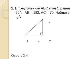 2. В треугольнике АВС угол С равен 90°, AB = 182, AC = 70. Найдите tgA. 2. В тре