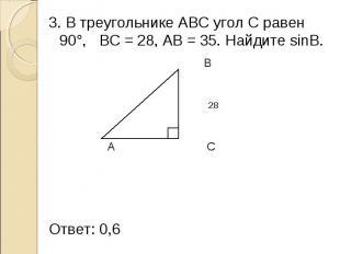 3. В треугольнике АВС угол С равен 90°, ВС = 28, АВ = 35. Найдите sinB. 3. В тре