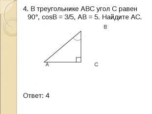 4. В треугольнике АВС угол С равен 90°, cosB = 3/5, АВ = 5. Найдите АС. 4. В тре