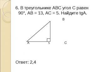 6. В треугольнике АВС угол С равен 90°, АВ = 13, АС = 5. Найдите tgА. 6. В треуг