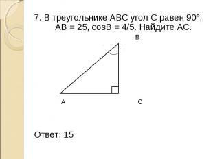 7. В треугольнике АВС угол С равен 90°, АВ = 25, cosB = 4/5. Найдите АС. 7. В тр