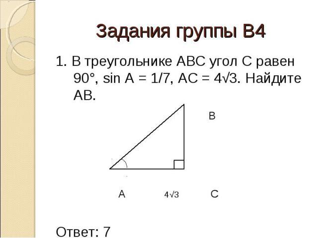 1. В треугольнике АВС угол С равен 90°, sin A = 1/7, AC = 4√3. Найдите AB. 1. В треугольнике АВС угол С равен 90°, sin A = 1/7, AC = 4√3. Найдите AB. B A 4√3 C Ответ: 7