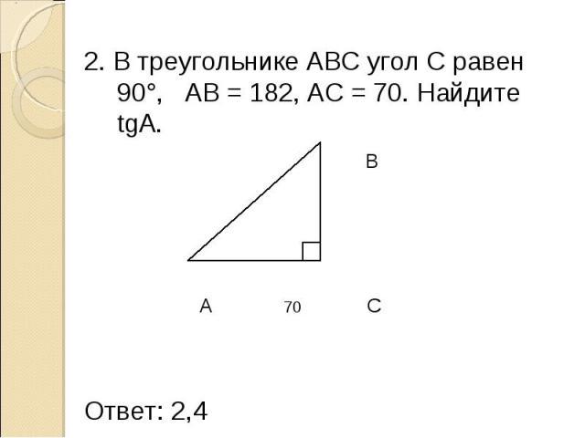 2. В треугольнике АВС угол С равен 90°, AB = 182, AC = 70. Найдите tgA. 2. В треугольнике АВС угол С равен 90°, AB = 182, AC = 70. Найдите tgA. B 182 A 70 C Ответ: 2,4