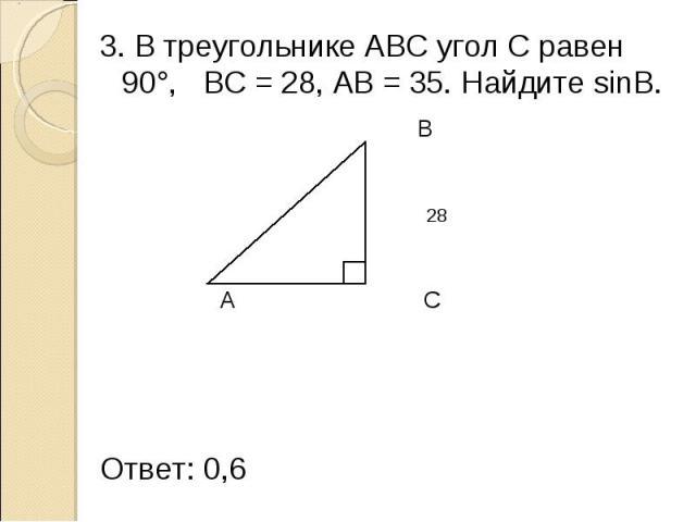 3. В треугольнике АВС угол С равен 90°, ВС = 28, АВ = 35. Найдите sinB. 3. В треугольнике АВС угол С равен 90°, ВС = 28, АВ = 35. Найдите sinB. B 35 28 A C Ответ: 0,6