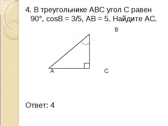4. В треугольнике АВС угол С равен 90°, cosB = 3/5, АВ = 5. Найдите АС. 4. В треугольнике АВС угол С равен 90°, cosB = 3/5, АВ = 5. Найдите АС. В 5 А С Ответ: 4