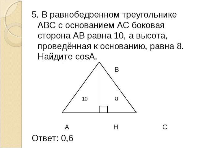 5. В равнобедренном треугольнике АВС с основанием АС боковая сторона АВ равна 10, а высота, проведённая к основанию, равна 8. Найдите cosА. 5. В равнобедренном треугольнике АВС с основанием АС боковая сторона АВ равна 10, а высота, проведённая к осн…