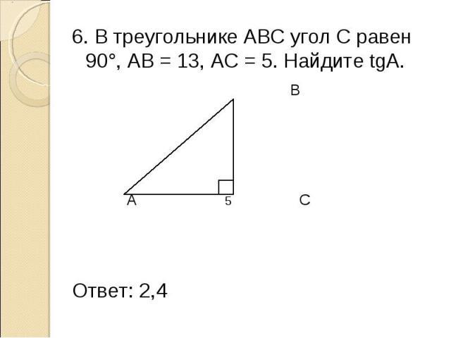 6. В треугольнике АВС угол С равен 90°, АВ = 13, АС = 5. Найдите tgА. 6. В треугольнике АВС угол С равен 90°, АВ = 13, АС = 5. Найдите tgА. В 13 А 5 С Ответ: 2,4