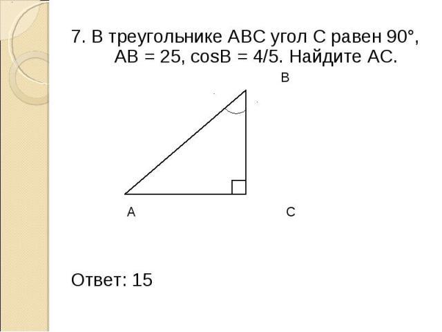7. В треугольнике АВС угол С равен 90°, АВ = 25, cosB = 4/5. Найдите АС. 7. В треугольнике АВС угол С равен 90°, АВ = 25, cosB = 4/5. Найдите АС. В 25 А С Ответ: 15