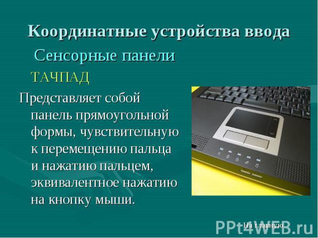 Сенсорные панели Сенсорные панели ТАЧПАД Представляет собой панель прямоугольной формы, чувствительную к перемещению пальца и нажатию пальцем, эквивалентное нажатию на кнопку мыши.