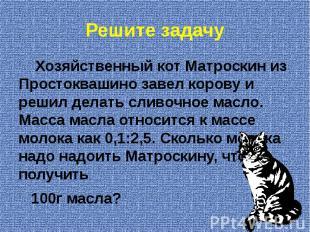 Решите задачу Хозяйственный кот Матроскин из Простоквашино завел корову и решил