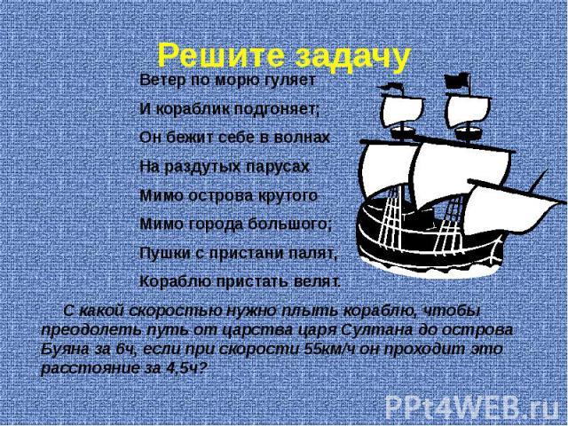 Решите задачу Ветер по морю гуляет И кораблик подгоняет; Он бежит себе в волнах На раздутых парусах Мимо острова крутого Мимо города большого; Пушки с пристани палят, Кораблю пристать велят. С какой скоростью нужно плыть кораблю, чтобы преодолеть пу…