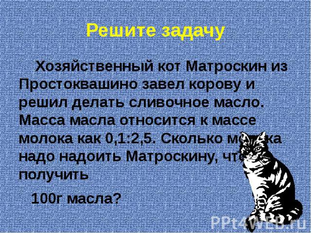 Решите задачу Хозяйственный кот Матроскин из Простоквашино завел корову и решил делать сливочное масло. Масса масла относится к массе молока как 0,1:2,5. Сколько молока надо надоить Матроскину, чтобы получить 100г масла?