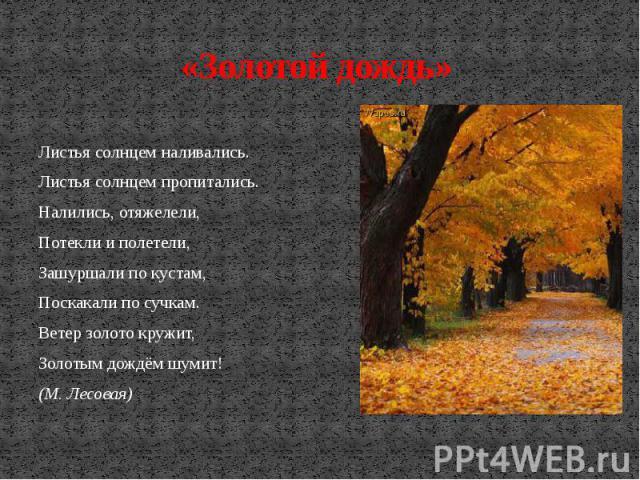 «Золотой дождь» Листья солнцем наливались. Листья солнцем пропитались. Налились, отяжелели, Потекли и полетели, Зашуршали по кустам, Поскакали по сучкам. Ветер золото кружит, Золотым дождём шумит! (М. Лесовая)