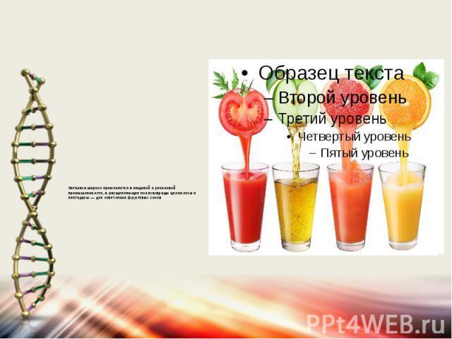 Каталаза широко применяется в пищевой и резиновой промышленности, а расщепляющие полисахариды целлюлозы и пептидазы — для осветления фруктовых соков