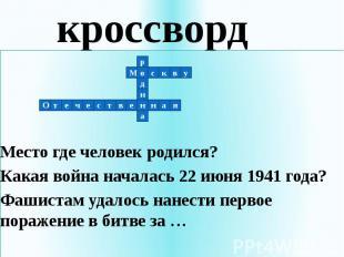 кроссвордМесто где человек родился?Какая война началась 22 июня 1941 года?Фашист