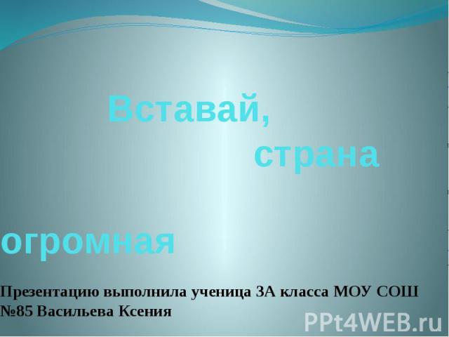 Вставай, страна огромнаяПрезентацию выполнила ученица 3А класса МОУ СОШ №85 Васильева Ксения