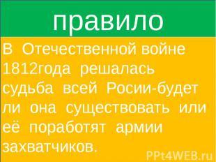 правилоВ Отечественной войне 1812года решалась судьба всей Росии-будет ли она су