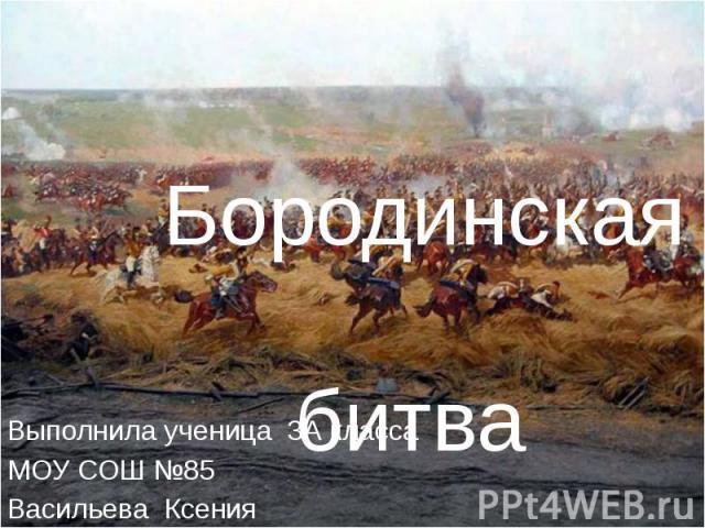 Бородинская битва Выполнила ученица 3А классаМОУ СОШ №85 Васильева Ксения