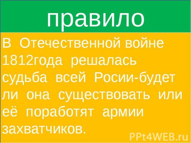 правилоВ Отечественной войне 1812года решалась судьба всей Росии-будет ли она существовать или её поработят армии захватчиков.