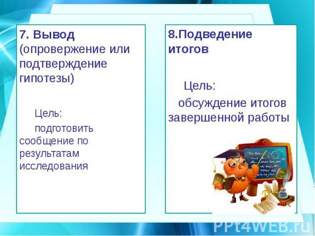 7. Вывод (опровержение или подтверждение гипотезы) 7. Вывод (опровержение или подтверждение гипотезы) Цель: подготовить сообщение по результатам исследования