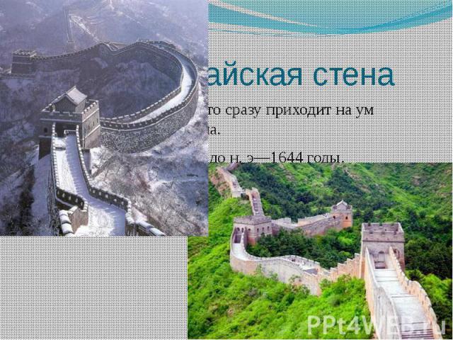 Великая Китайская стена Когда говорят о Китае, то сразу приходит на ум Великая Китайская стена. Строилось оно с III век до н. э—1644годы. Ее главным предназначением было оборона империи.