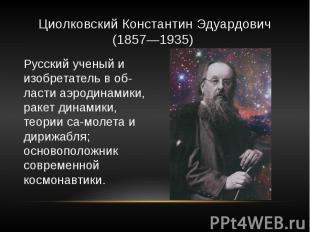 Циолковский Константин Эдуардович (1857—1935) Русский ученый и изобретатель в об