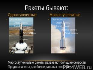 Ракеты бывают: Одноступенчатые и многоступенчатые.