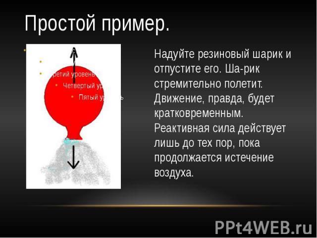Простой пример. Надуйте резиновый шарик и отпустите его. Шарик стремительно полетит. Движение, правда, будет кратковременным. Реактивная сила действует лишь до тех пор, пока продолжается истечение воздуха.