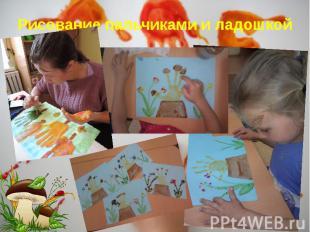 Рисование пальчиками и ладошкой Рисование пальчиками и ладошкой