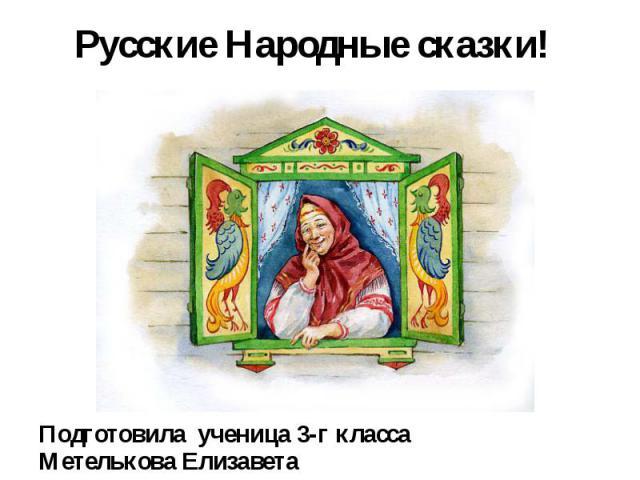 Русские Народные сказки! Подготовила ученица 3-г класса Метелькова Елизавета