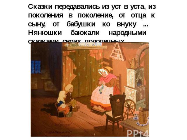 Сказки передавались из уст в уста, из поколения в поколение, от отца к сыну, от бабушки ко внуку ... Нянюшки баюкали народными сказками своих подопечных .