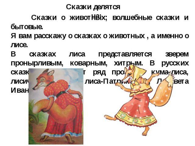 Сказки о животных; волшебные сказки и бытовые. Я вам расскажу о сказках о животных , а именно о лисе. В сказках лиса представляется зверем пронырливым, коварным, хитрым. В русских сказках лиса носит ряд прозвищ: кума-лиса, лисичка-сестричка, лиса-Па…