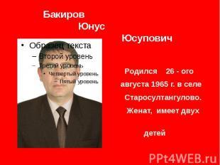 Бакиров Юнус Юсупович Родился 26 - ого августа 1965 г. в селе Старосултангулово.