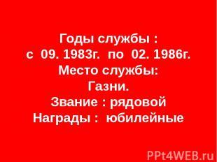 Годы службы : с 09. 1983г. по 02. 1986г. Место службы: Газни. Звание : рядовой Н