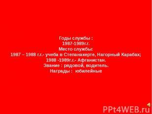 Годы службы : 1987-1989г.г. Место службы: 1987 – 1988 г.г.- учеба в Степанакерте