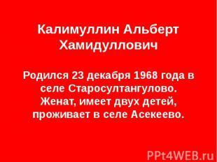 Калимуллин Альберт Хамидуллович Родился 23 декабря 1968 года в селе Старосултанг