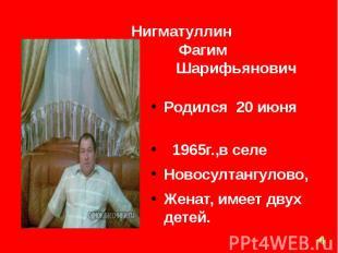 Нигматуллин Фагим Шарифьянович Родился 20 июня 1965г.,в селе Новосултангулово, Ж